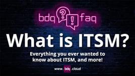 BDQ FAQ - What is ITSM?